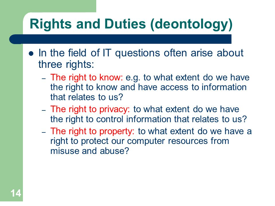 14 Rights and Duties (deontology) In the field of IT questions often arise about three rights: – The right to know: e.g. to what extent do we have the
