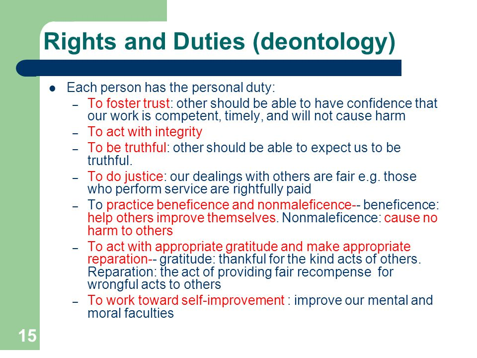 15 Rights and Duties (deontology) Each person has the personal duty: – To foster trust: other should be able to have confidence that our work is compe