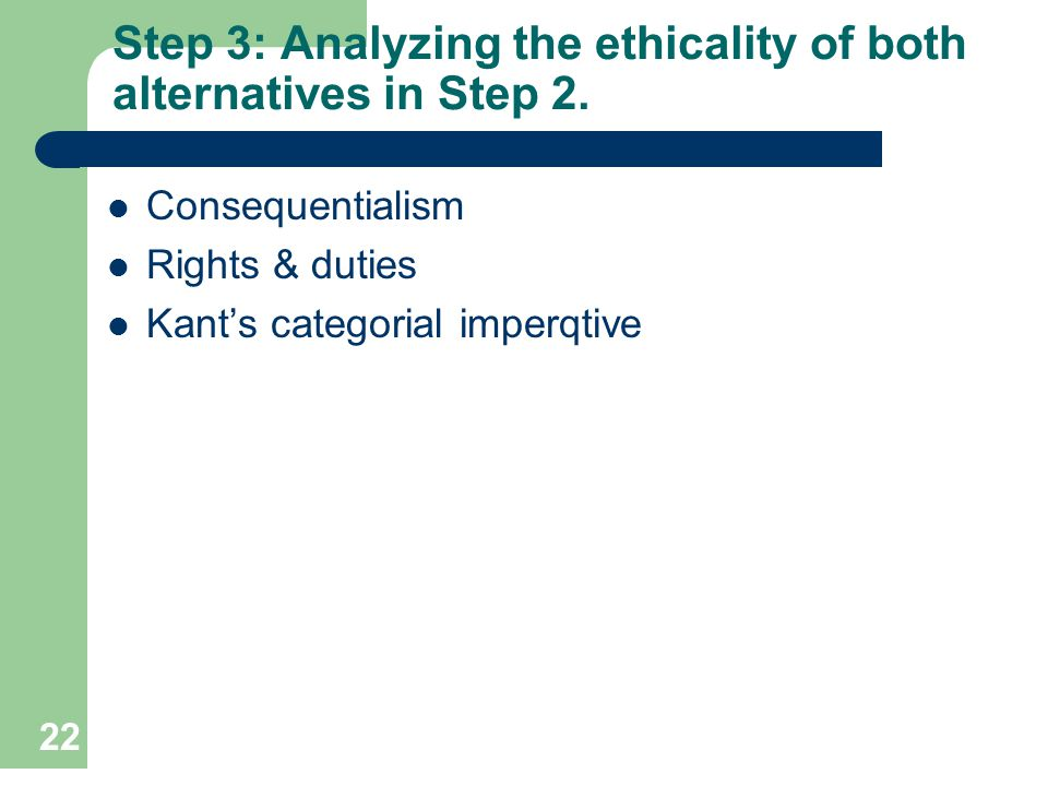22 Step 3: Analyzing the ethicality of both alternatives in Step 2. Consequentialism Rights & duties Kants categorial imperqtive