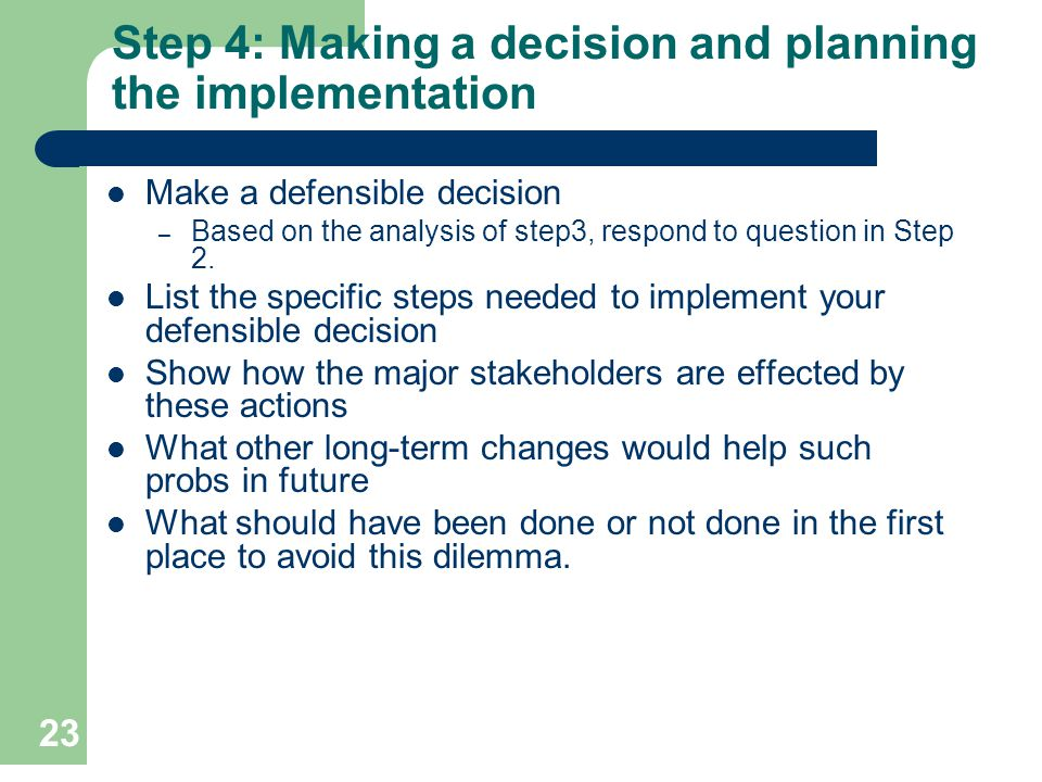 23 Step 4: Making a decision and planning the implementation Make a defensible decision – Based on the analysis of step3, respond to question in Step
