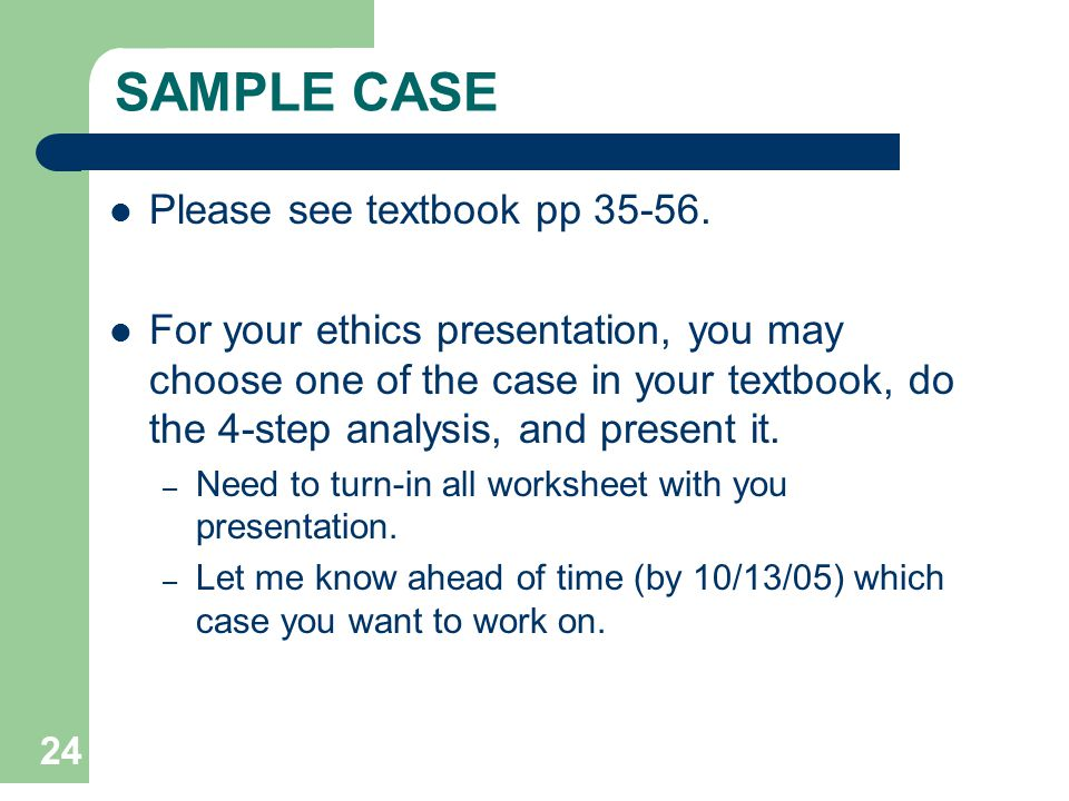 24 SAMPLE CASE Please see textbook pp 35-56. For your ethics presentation, you may choose one of the case in your textbook, do the 4-step analysis, an