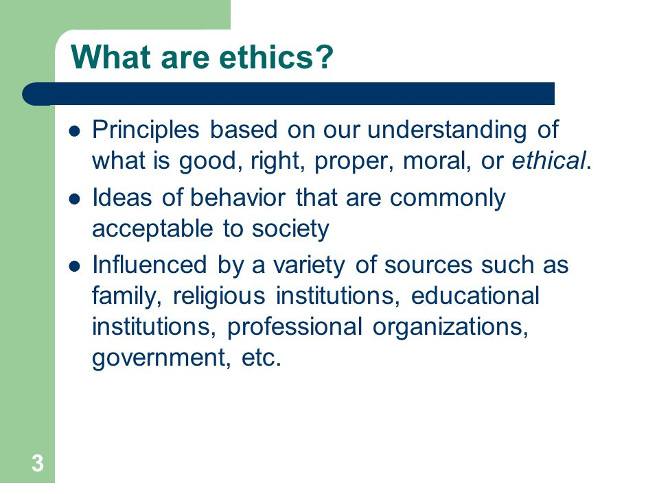 3 What are ethics? Principles based on our understanding of what is good, right, proper, moral, or ethical. Ideas of behavior that are commonly accept