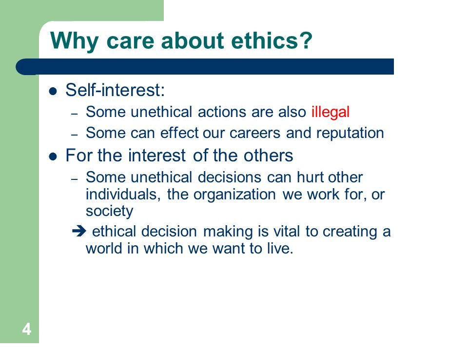 4 Why care about ethics? Self-interest: – Some unethical actions are also illegal – Some can effect our careers and reputation For the interest of the