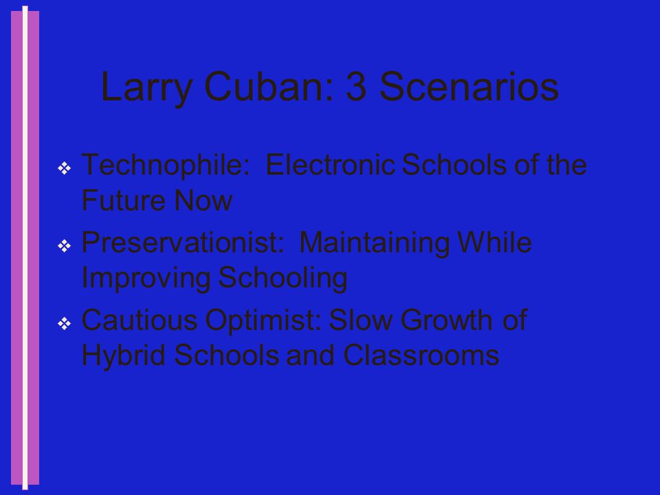 Larry Cuban Computer Meets Classroom: Classroom Wins, Teachers College Record, Winter 1993 Technology historian Begins with the question: Why is electronic technology used far less on a daily basis in classrooms than in other organizations.