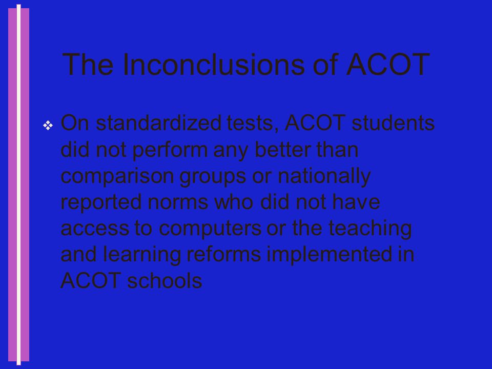 The Importance of ACOT The findings about ACOT were less important than the questions it raised about evaluation and current assessment methods Had a positive impact on student attitudes Contributed to changing teaching practices
