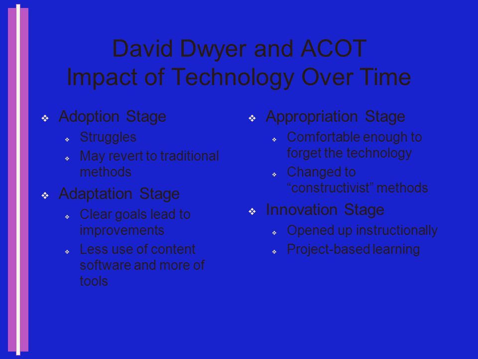 David Dwyer and ACOT The Down Side Lots of work to change the system Sometimes teachers perceived changes that just werent there… Teaching kids to use the tools took too much time away from content