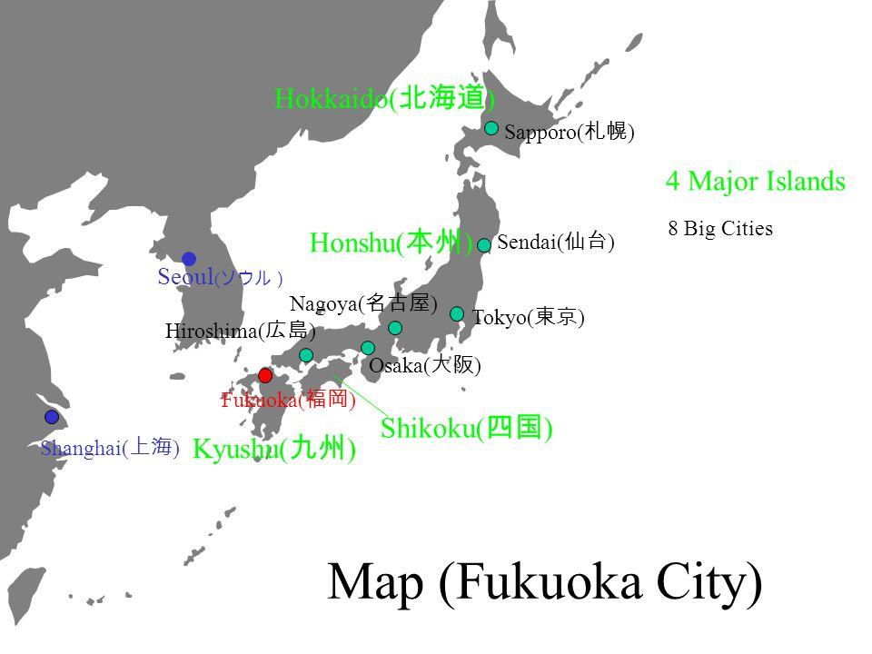Fukuoka( ) Hiroshima( ) Osaka( ) Tokyo( ) Sendai( ) Sapporo( ) Nagoya( ) Shanghai( ) Hokkaido( ) Kyushu( ) Shikoku( ) Honshu( ) 4 Major Islands 8 Big Cities Map (Fukuoka City) Seoul (
