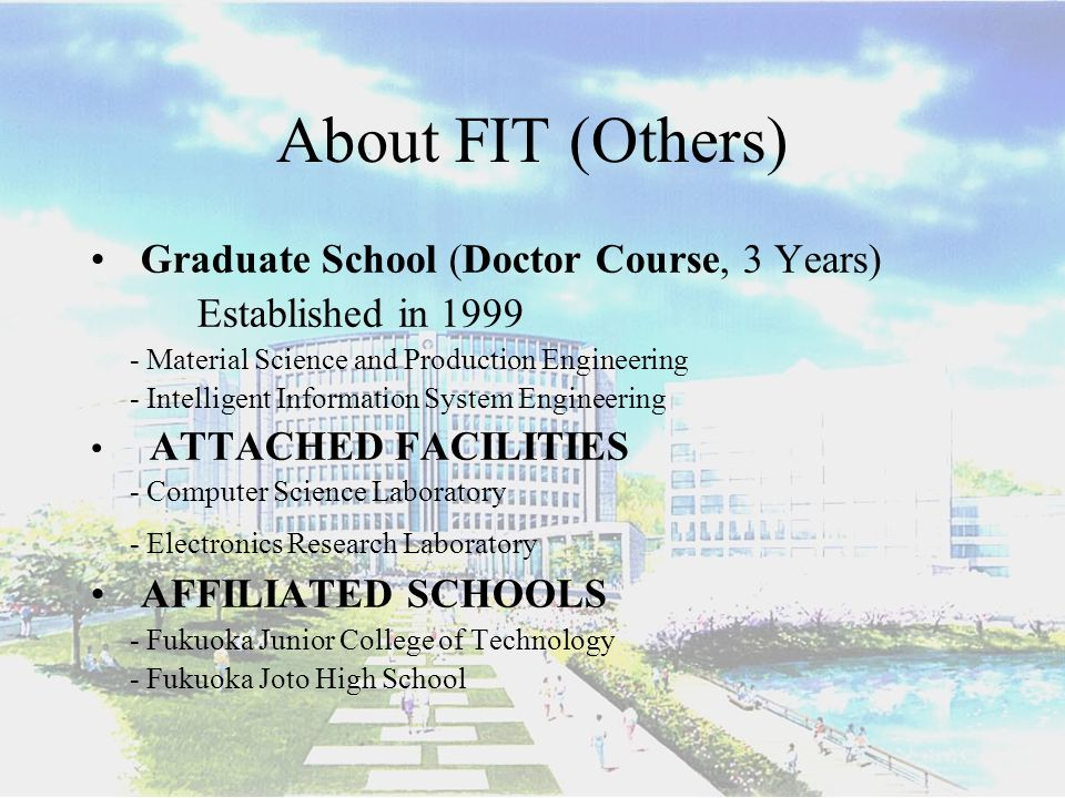 About FIT (Others) Graduate School (Doctor Course, 3 Years) Established in 1999 - Material Science and Production Engineering - Intelligent Information System Engineering ATTACHED FACILITIES - Computer Science Laboratory - Electronics Research Laboratory AFFILIATED SCHOOLS - Fukuoka Junior College of Technology - Fukuoka Joto High School