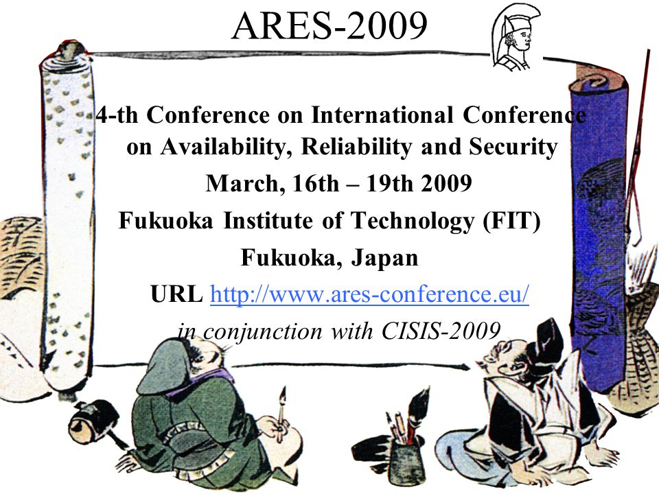 ARES th Conference on International Conference on Availability, Reliability and Security March, 16th – 19th 2009 Fukuoka Institute of Technology (FIT) Fukuoka, Japan URL   in conjunction with CISIS-2009