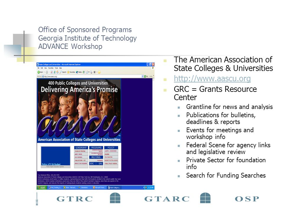 Office of Sponsored Programs Georgia Institute of Technology ADVANCE Workshop The American Association of State Colleges & Universities http://www.aascu.org GRC = Grants Resource Center Grantline for news and analysis Publications for bulletins, deadlines & reports Events for meetings and workshop info Federal Scene for agency links and legislative review Private Sector for foundation info Search for Funding Searches