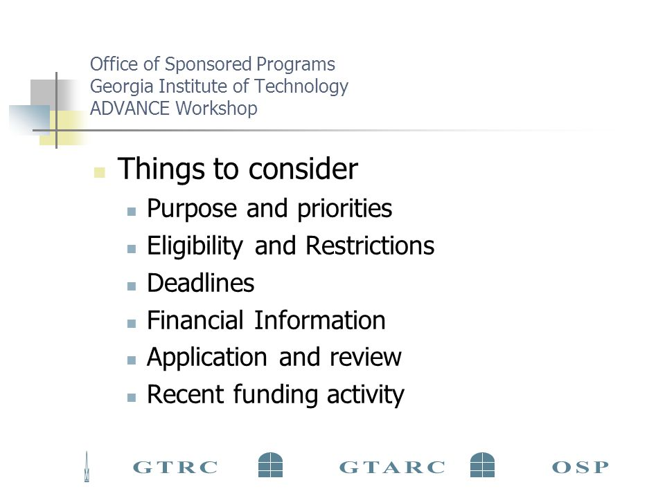 Office of Sponsored Programs Georgia Institute of Technology ADVANCE Workshop Things to consider Purpose and priorities Eligibility and Restrictions Deadlines Financial Information Application and review Recent funding activity