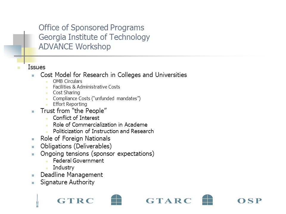 Office of Sponsored Programs Georgia Institute of Technology ADVANCE Workshop Issues Cost Model for Research in Colleges and Universities OMB Circulars Facilities & Administrative Costs Cost Sharing Compliance Costs (unfunded mandates) Effort Reporting Trust from the People Conflict of Interest Role of Commercialization in Academe Politicization of Instruction and Research Role of Foreign Nationals Obligations (Deliverables) Ongoing tensions (sponsor expectations) Federal Government Industry Deadline Management Signature Authority
