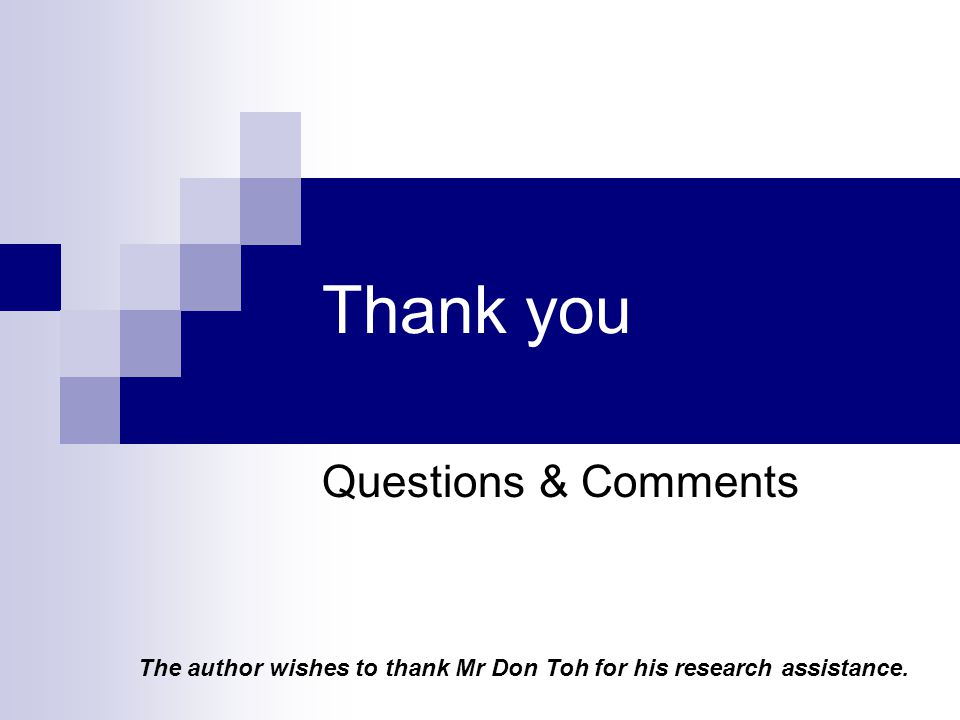 Thank you Questions & Comments The author wishes to thank Mr Don Toh for his research assistance.