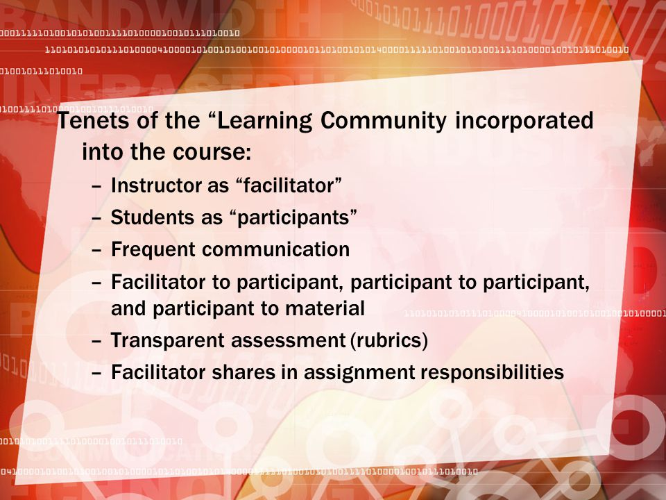 Tenets of the Learning Community incorporated into the course: –Instructor as facilitator –Students as participants –Frequent communication –Facilitator to participant, participant to participant, and participant to material –Transparent assessment (rubrics) –Facilitator shares in assignment responsibilities