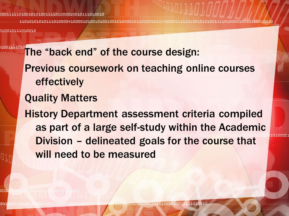 The back end of the course design: Previous coursework on teaching online courses effectively Quality Matters History Department assessment criteria compiled as part of a large self-study within the Academic Division – delineated goals for the course that will need to be measured