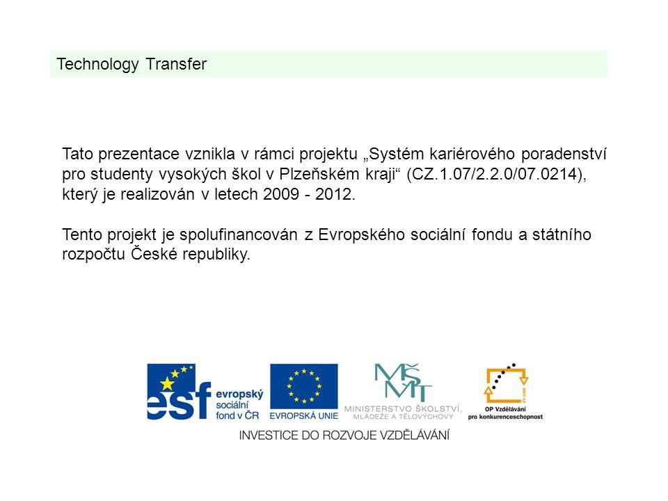 Technology Transfer Tato prezentace vznikla v rámci projektu Systém kariérového poradenství pro studenty vysokých škol v Plzeňském kraji (CZ.1.07/2.2.0/07.0214), který je realizován v letech 2009 - 2012.