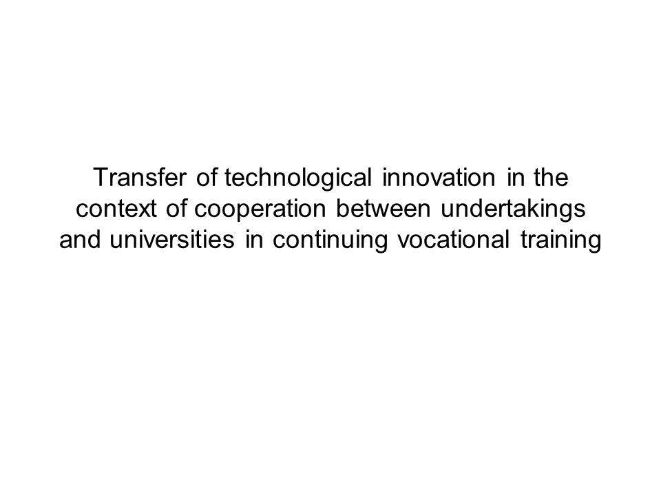 -identification of skills and training needs in order to enable the transfer of technological innovations and their application - development of training content, tools and equipment to enable those responsible for technology transfer to gain a better understanding of technological innovations and their application Technology Transfer