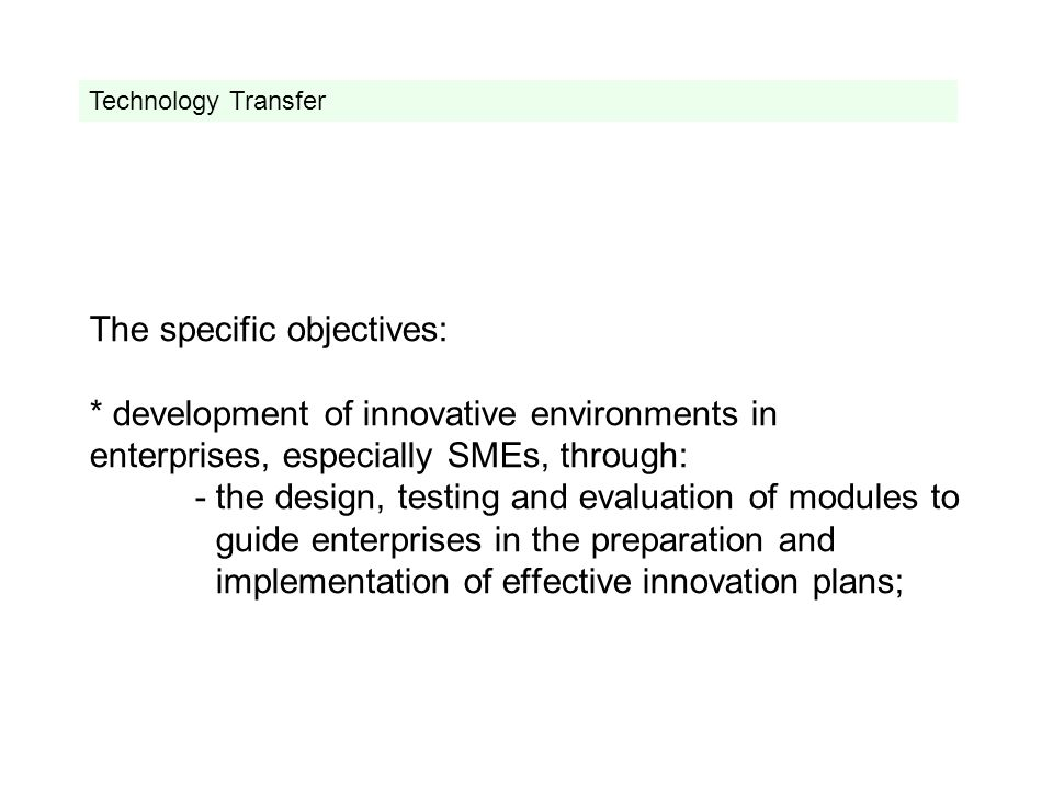The specific objectives: * development of innovative environments in enterprises, especially SMEs, through: - the design, testing and evaluation of modules to guide enterprises in the preparation and implementation of effective innovation plans; Technology Transfer