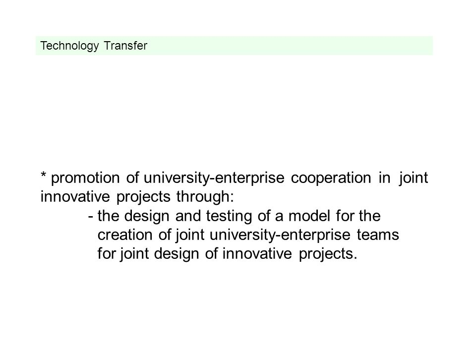 * promotion of university-enterprise cooperation in joint innovative projects through: - the design and testing of a model for the creation of joint university-enterprise teams for joint design of innovative projects.