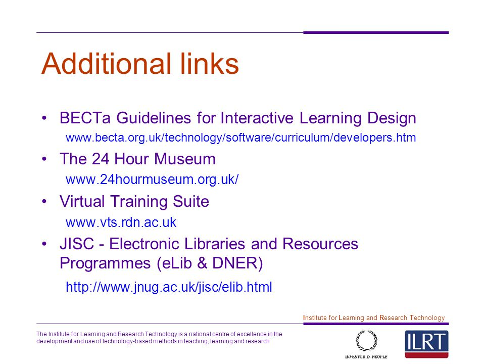 The Institute for Learning and Research Technology is a national centre of excellence in the development and use of technology-based methods in teaching, learning and research 12 Institute for Learning and Research Technology Additional links BECTa Guidelines for Interactive Learning Design www.becta.org.uk/technology/software/curriculum/developers.htm The 24 Hour Museum www.24hourmuseum.org.uk/ Virtual Training Suite www.vts.rdn.ac.uk JISC - Electronic Libraries and Resources Programmes (eLib & DNER) http://www.jnug.ac.uk/jisc/elib.html