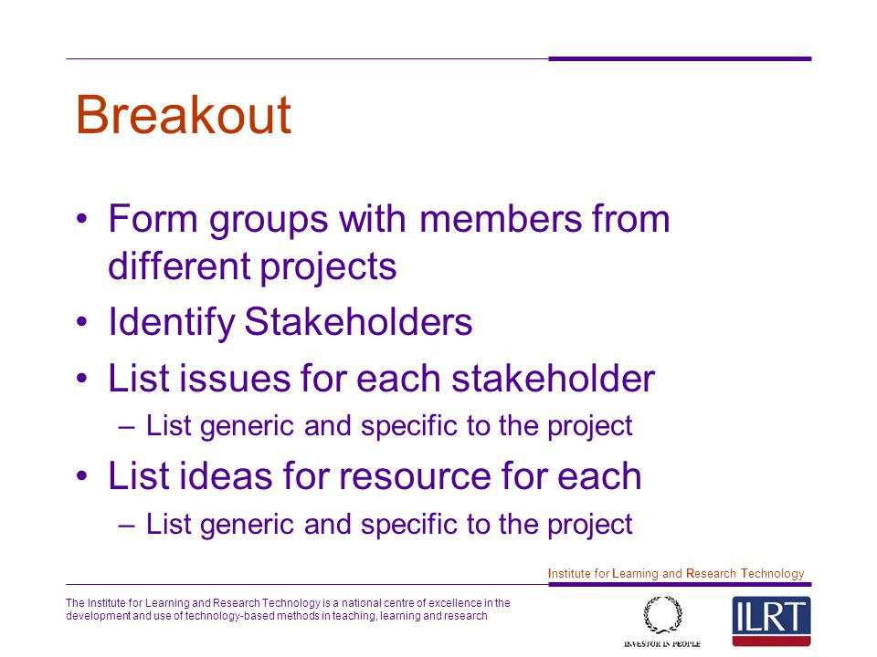 The Institute for Learning and Research Technology is a national centre of excellence in the development and use of technology-based methods in teaching, learning and research 7 Institute for Learning and Research Technology Breakout Form groups with members from different projects Identify Stakeholders List issues for each stakeholder –List generic and specific to the project List ideas for resource for each –List generic and specific to the project