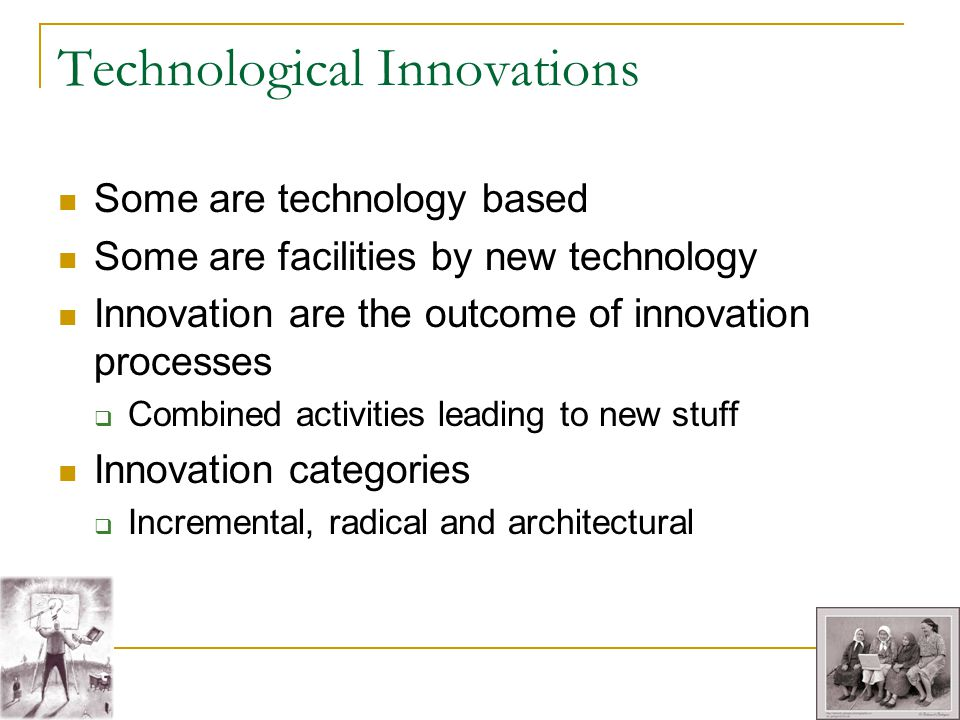 Technological Innovations Some are technology based Some are facilities by new technology Innovation are the outcome of innovation processes Combined