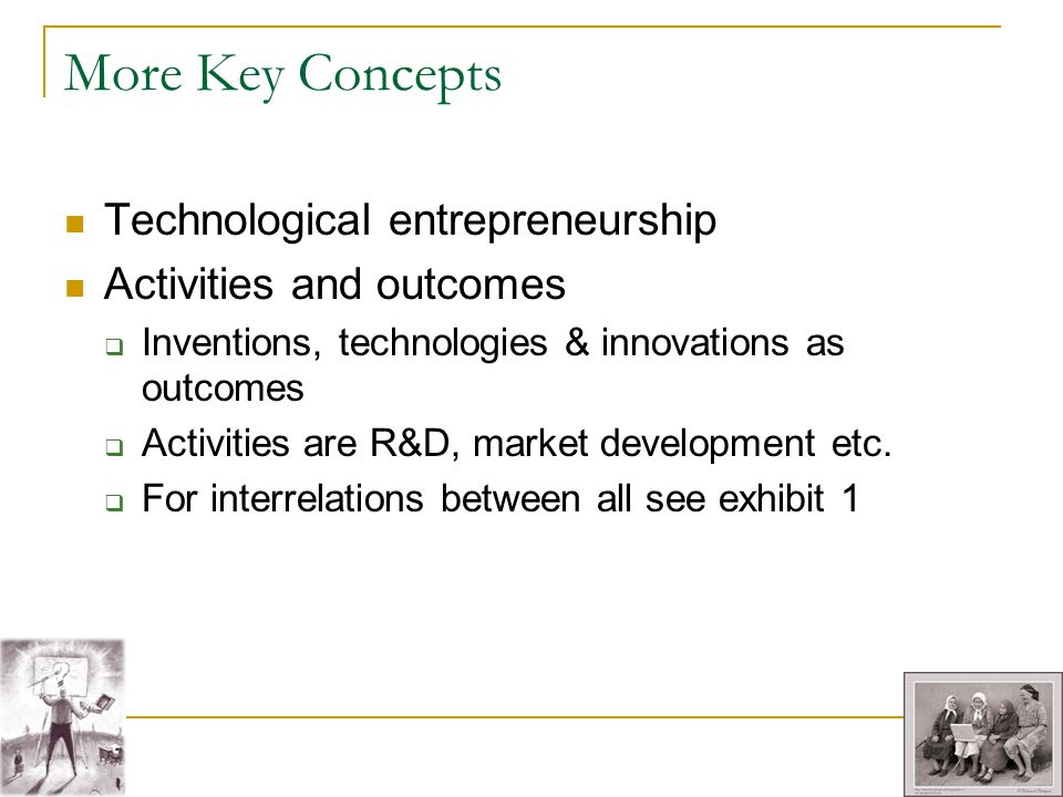 More Key Concepts Technological entrepreneurship Activities and outcomes Inventions, technologies & innovations as outcomes Activities are R&D, market