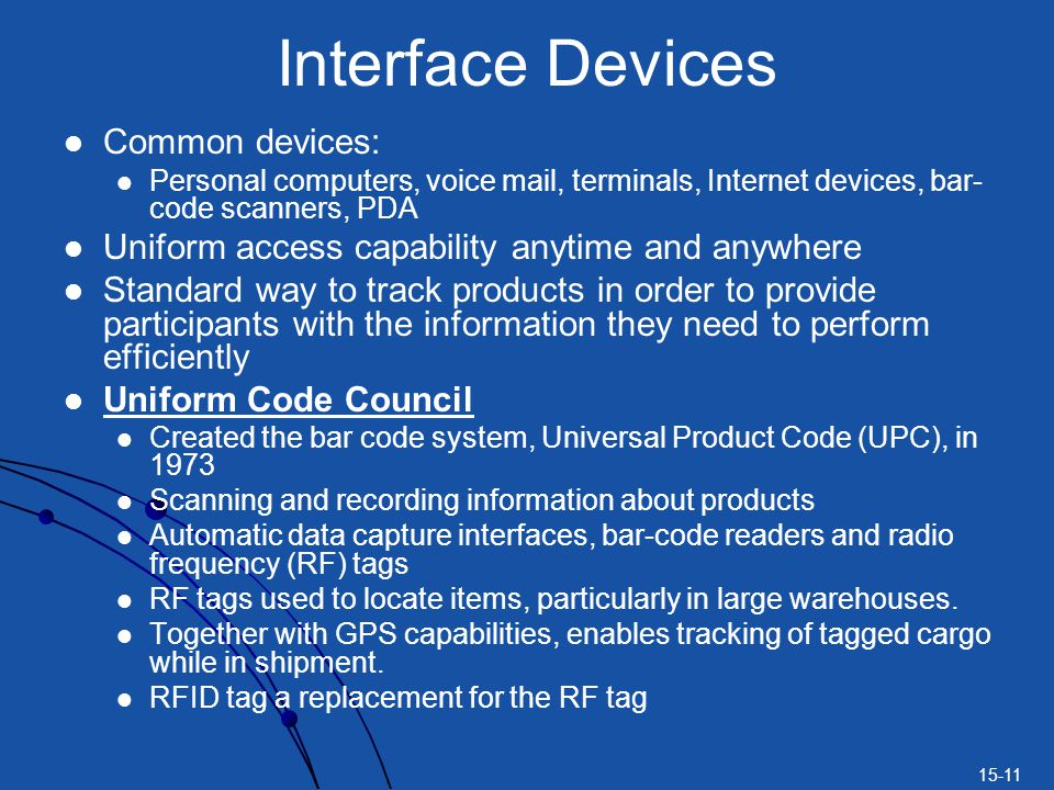 15-11 Interface Devices Common devices: Personal computers, voice mail, terminals, Internet devices, bar- code scanners, PDA Uniform access capability anytime and anywhere Standard way to track products in order to provide participants with the information they need to perform efficiently Uniform Code Council Created the bar code system, Universal Product Code (UPC), in 1973 Scanning and recording information about products Automatic data capture interfaces, bar-code readers and radio frequency (RF) tags RF tags used to locate items, particularly in large warehouses.