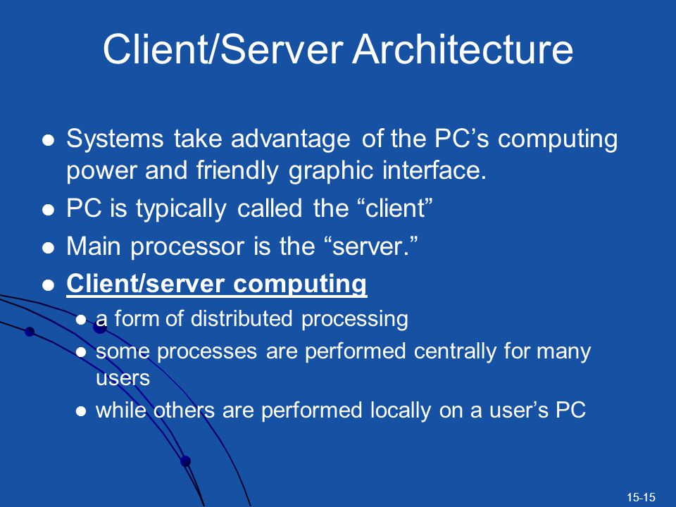 15-15 Client/Server Architecture Systems take advantage of the PCs computing power and friendly graphic interface.