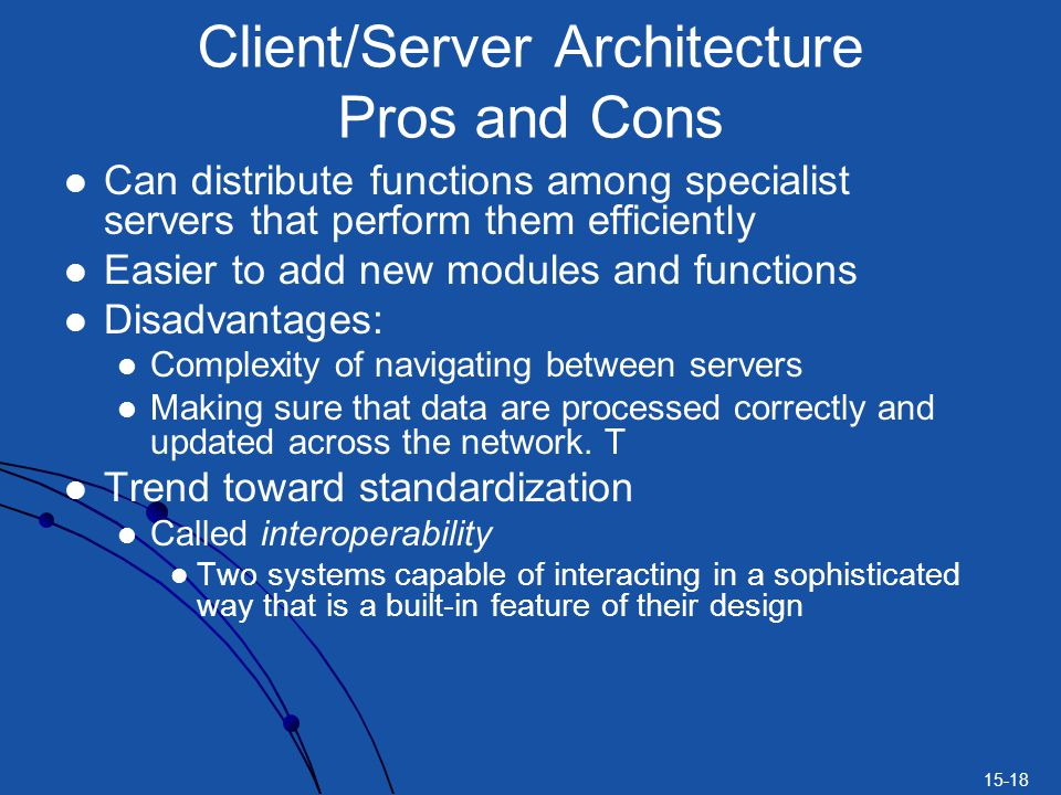 15-18 Can distribute functions among specialist servers that perform them efficiently Easier to add new modules and functions Disadvantages: Complexit