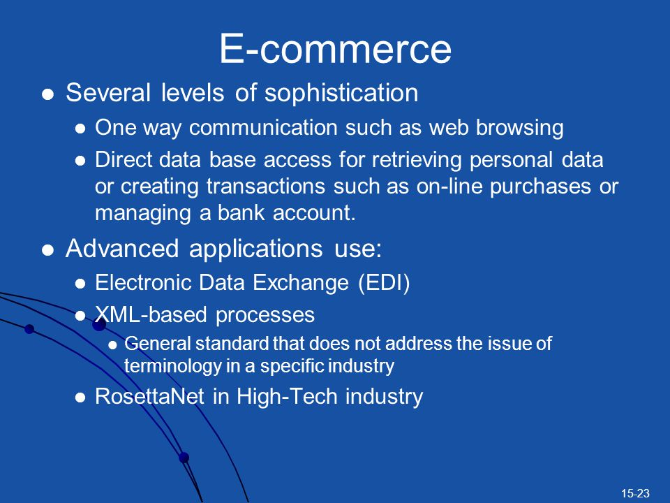 15-23 E-commerce Several levels of sophistication One way communication such as web browsing Direct data base access for retrieving personal data or creating transactions such as on-line purchases or managing a bank account.