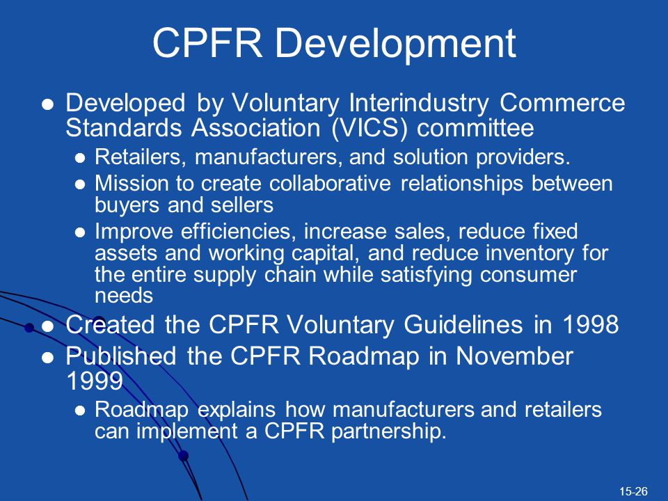 15-26 CPFR Development Developed by Voluntary Interindustry Commerce Standards Association (VICS) committee Retailers, manufacturers, and solution pro