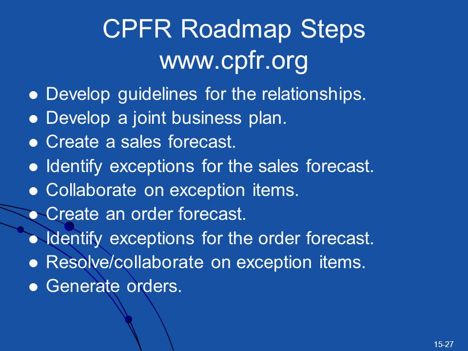 15-27 CPFR Roadmap Steps www.cpfr.org Develop guidelines for the relationships. Develop a joint business plan. Create a sales forecast. Identify excep