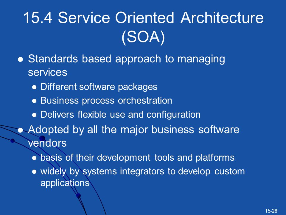 15-28 15.4 Service Oriented Architecture (SOA) Standards based approach to managing services Different software packages Business process orchestration Delivers flexible use and configuration Adopted by all the major business software vendors basis of their development tools and platforms widely by systems integrators to develop custom applications