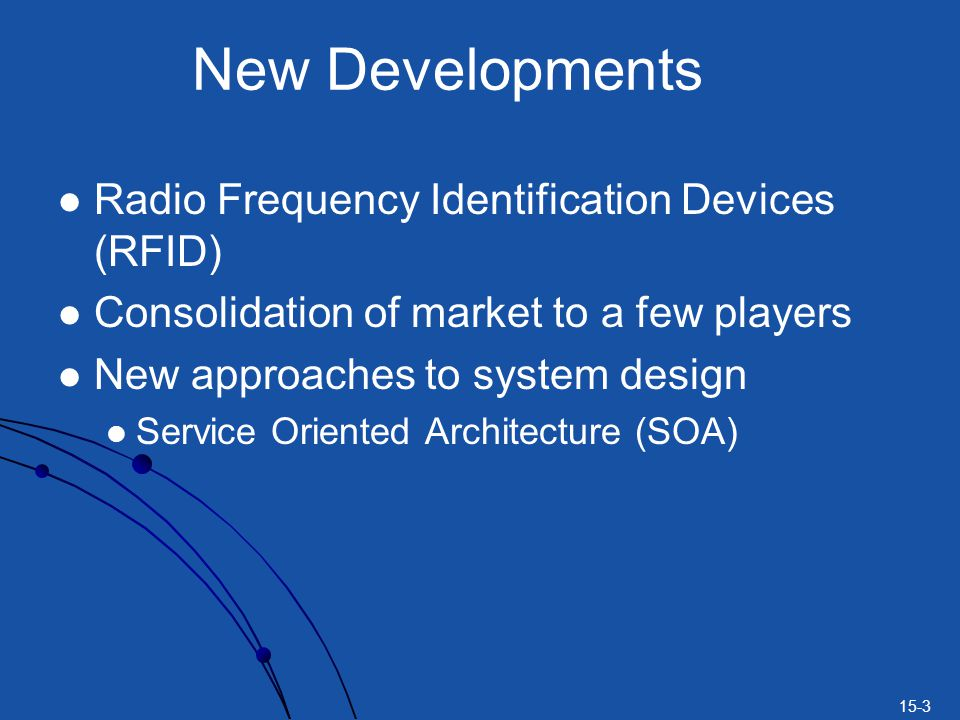 15-3 New Developments Radio Frequency Identification Devices (RFID) Consolidation of market to a few players New approaches to system design Service O