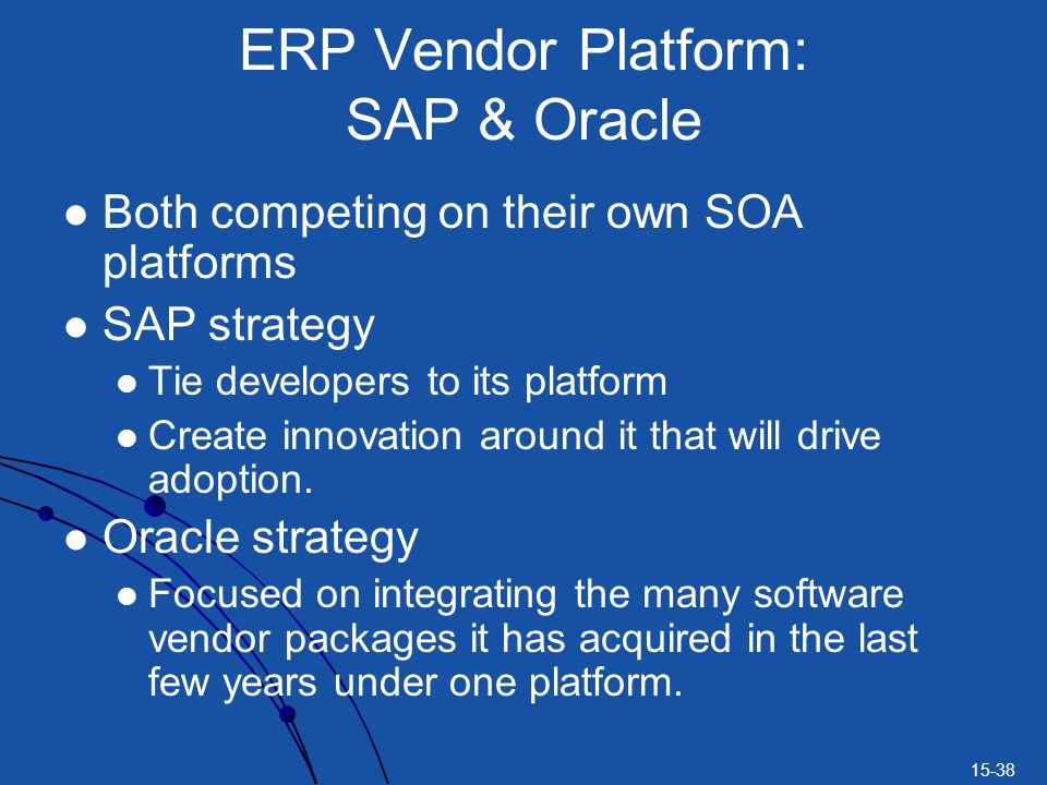 15-38 ERP Vendor Platform: SAP & Oracle Both competing on their own SOA platforms SAP strategy Tie developers to its platform Create innovation around