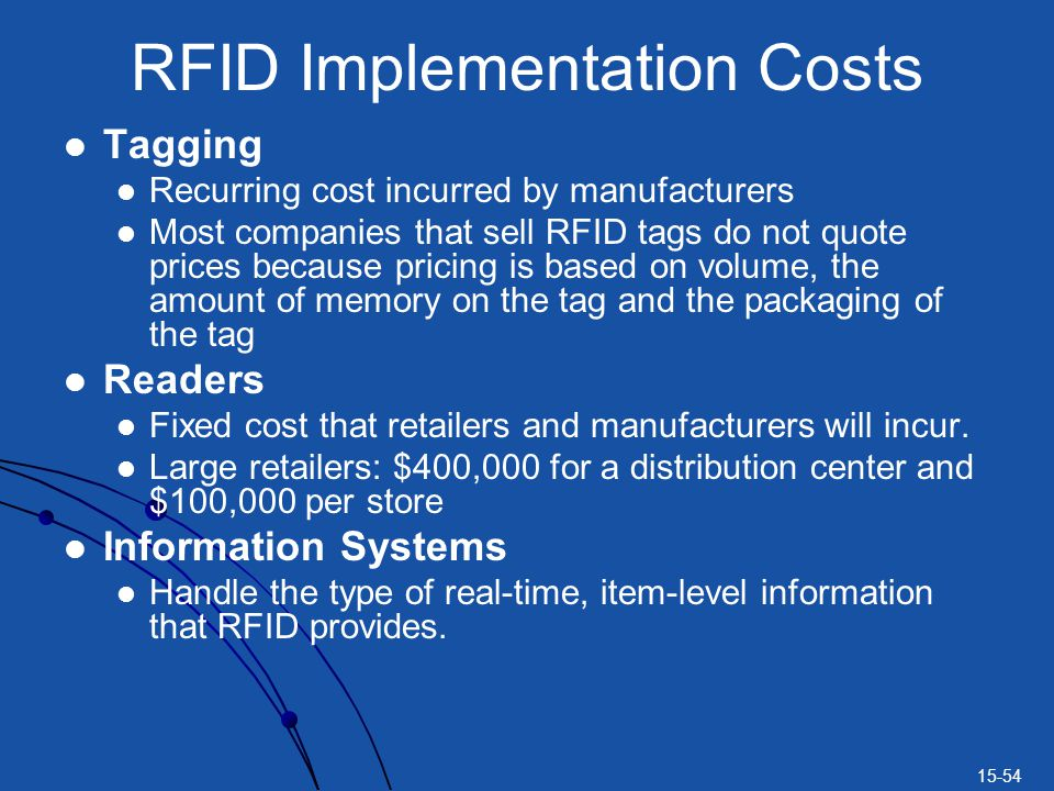 15-54 RFID Implementation Costs Tagging Recurring cost incurred by manufacturers Most companies that sell RFID tags do not quote prices because pricing is based on volume, the amount of memory on the tag and the packaging of the tag Readers Fixed cost that retailers and manufacturers will incur.
