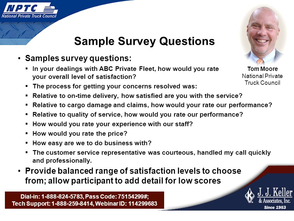Dial-in: 1-888-824-5783, Pass Code: 75154299#; Tech Support: 1-888-259-8414, Webinar ID: 114299683 Tom Moore National Private Truck Council Sample Survey Questions Samples survey questions: In your dealings with ABC Private Fleet, how would you rate your overall level of satisfaction.