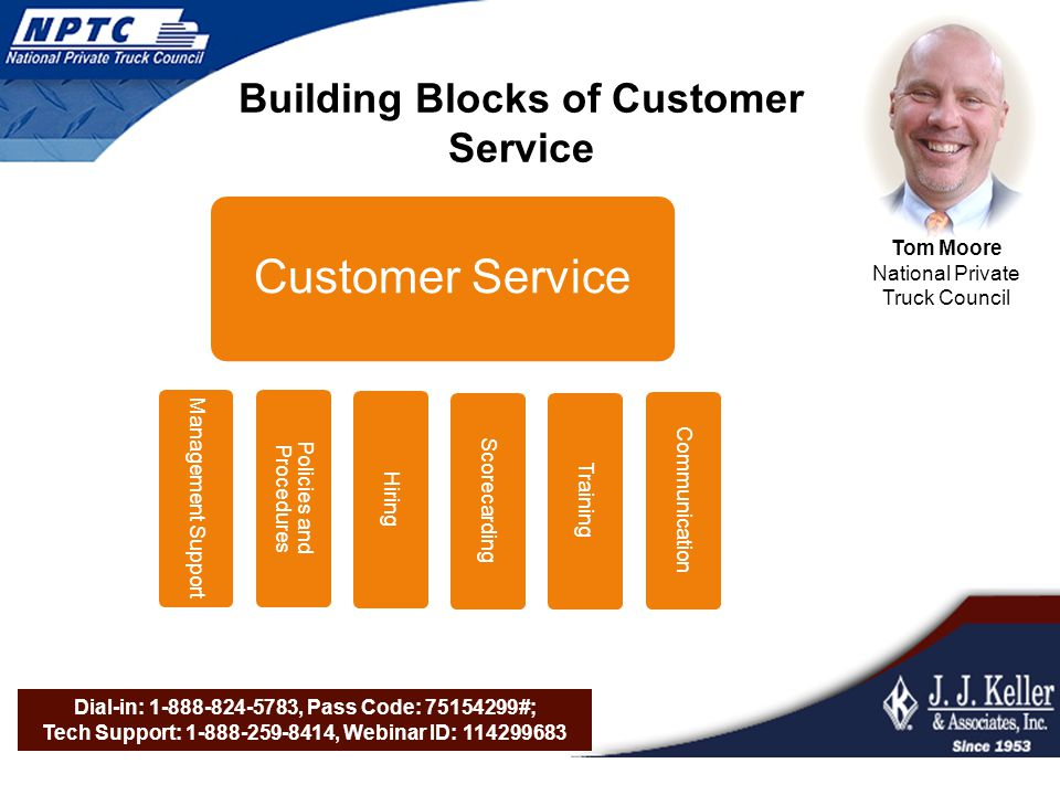 Dial-in: 1-888-824-5783, Pass Code: 75154299#; Tech Support: 1-888-259-8414, Webinar ID: 114299683 Building Blocks of Customer Service Scorecarding Hiring Training Customer Service Policies and Procedures Management Support Communication Tom Moore National Private Truck Council