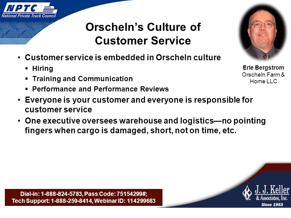 Dial-in: 1-888-824-5783, Pass Code: 75154299#; Tech Support: 1-888-259-8414, Webinar ID: 114299683 Orschelns Culture of Customer Service Customer service is embedded in Orscheln culture Hiring Training and Communication Performance and Performance Reviews Everyone is your customer and everyone is responsible for customer service One executive oversees warehouse and logisticsno pointing fingers when cargo is damaged, short, not on time, etc.