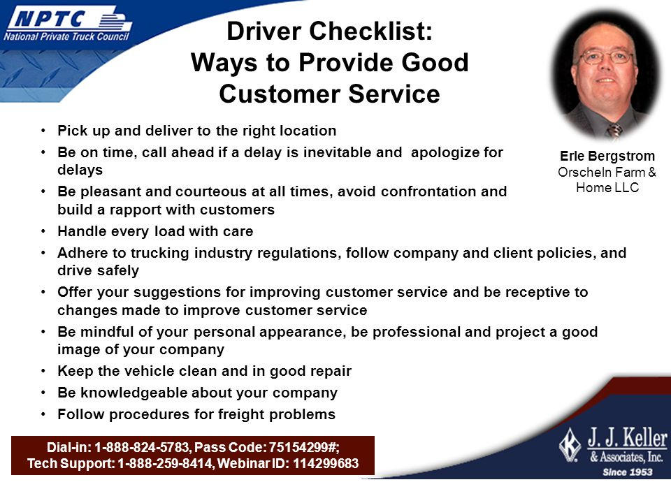 Dial-in: 1-888-824-5783, Pass Code: 75154299#; Tech Support: 1-888-259-8414, Webinar ID: 114299683 Driver Checklist: Ways to Provide Good Customer Service Pick up and deliver to the right location Be on time, call ahead if a delay is inevitable and apologize for delays Be pleasant and courteous at all times, avoid confrontation and build a rapport with customers Handle every load with care Adhere to trucking industry regulations, follow company and client policies, and drive safely Offer your suggestions for improving customer service and be receptive to changes made to improve customer service Be mindful of your personal appearance, be professional and project a good image of your company Keep the vehicle clean and in good repair Be knowledgeable about your company Follow procedures for freight problems Erle Bergstrom Orscheln Farm & Home LLC