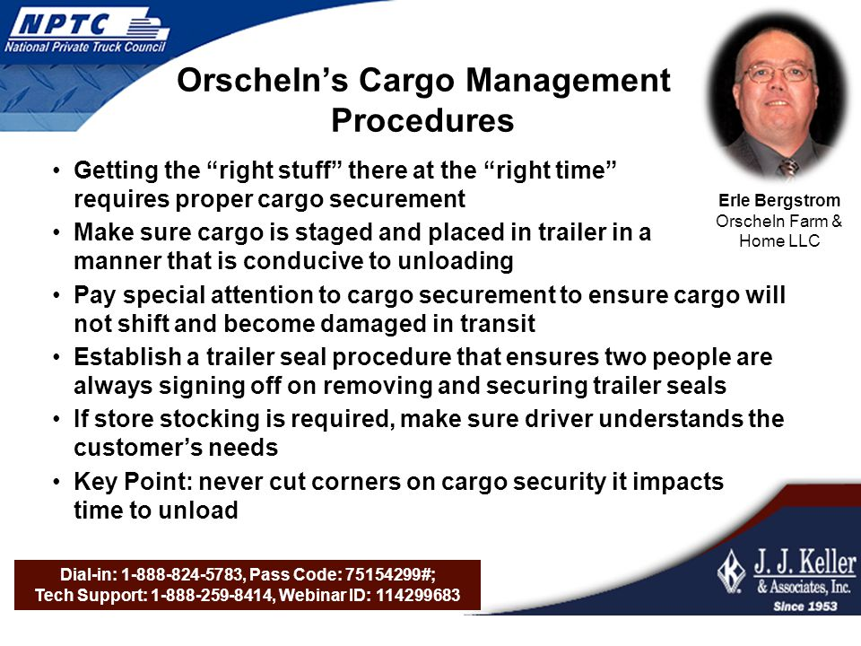 Dial-in: 1-888-824-5783, Pass Code: 75154299#; Tech Support: 1-888-259-8414, Webinar ID: 114299683 Orschelns Cargo Management Procedures Getting the right stuff there at the right time requires proper cargo securement Make sure cargo is staged and placed in trailer in a manner that is conducive to unloading Pay special attention to cargo securement to ensure cargo will not shift and become damaged in transit Establish a trailer seal procedure that ensures two people are always signing off on removing and securing trailer seals If store stocking is required, make sure driver understands the customers needs Key Point: never cut corners on cargo security it impacts time to unload Erle Bergstrom Orscheln Farm & Home LLC