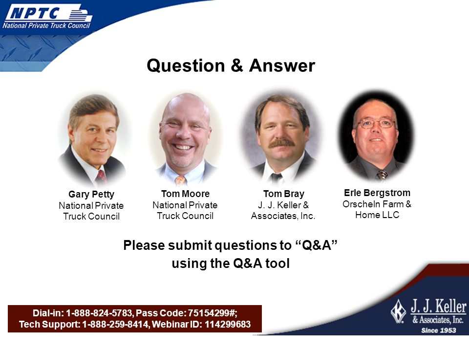 Dial-in: 1-888-824-5783, Pass Code: 75154299#; Tech Support: 1-888-259-8414, Webinar ID: 114299683 Question & Answer Please submit questions to Q&A using the Q&A tool Gary Petty National Private Truck Council Tom Moore National Private Truck Council Tom Bray J.