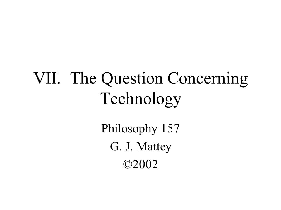 VII. The Question Concerning Technology Philosophy 157 G. J. Mattey ©2002