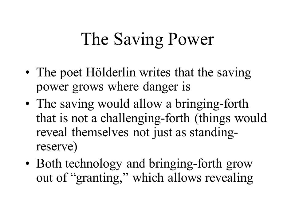 The Saving Power The poet Hölderlin writes that the saving power grows where danger is The saving would allow a bringing-forth that is not a challengi