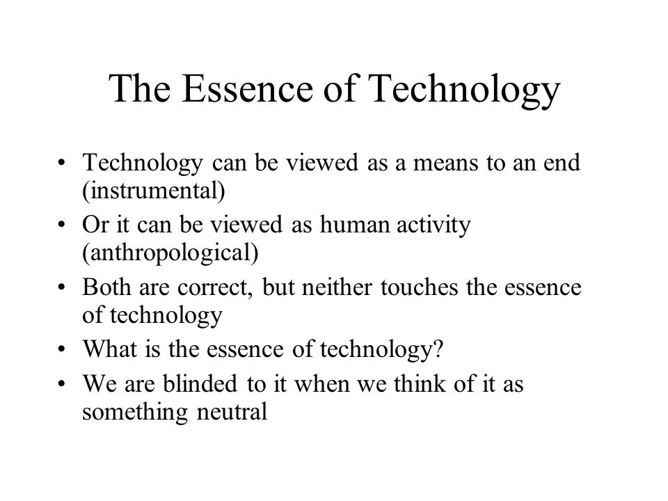 The Essence of Technology Technology can be viewed as a means to an end (instrumental) Or it can be viewed as human activity (anthropological) Both ar