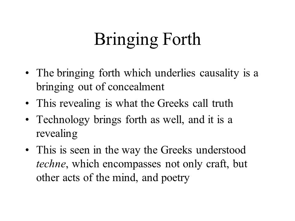 Bringing Forth The bringing forth which underlies causality is a bringing out of concealment This revealing is what the Greeks call truth Technology b