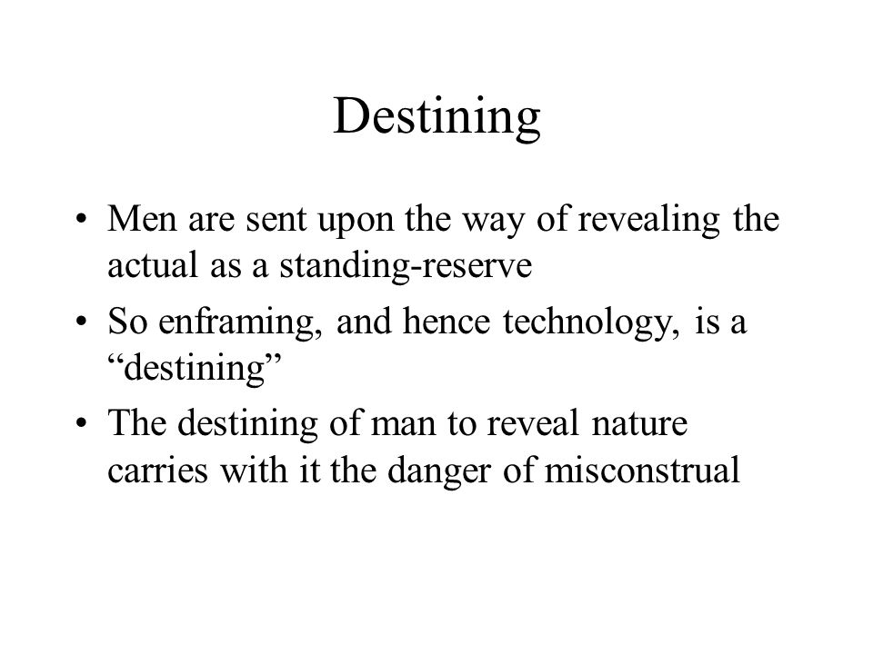 Destining Men are sent upon the way of revealing the actual as a standing-reserve So enframing, and hence technology, is a destining The destining of