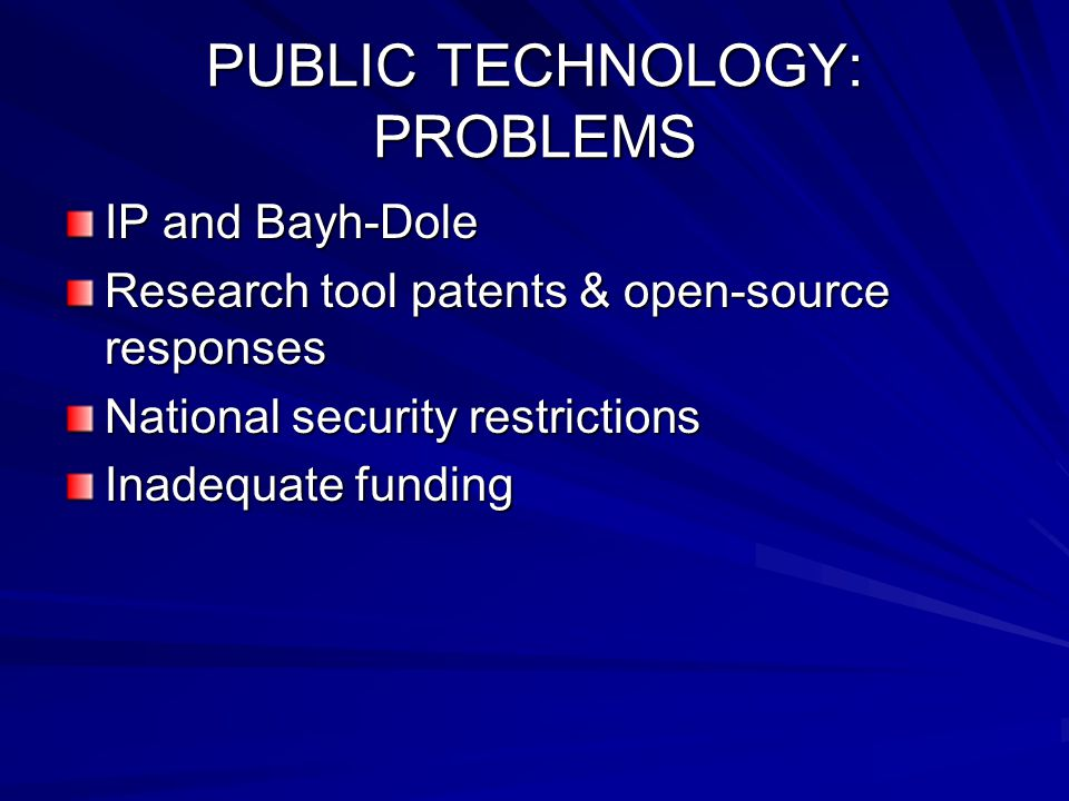 PUBLIC TECHNOLOGY: PROBLEMS IP and Bayh-Dole Research tool patents & open-source responses National security restrictions Inadequate funding