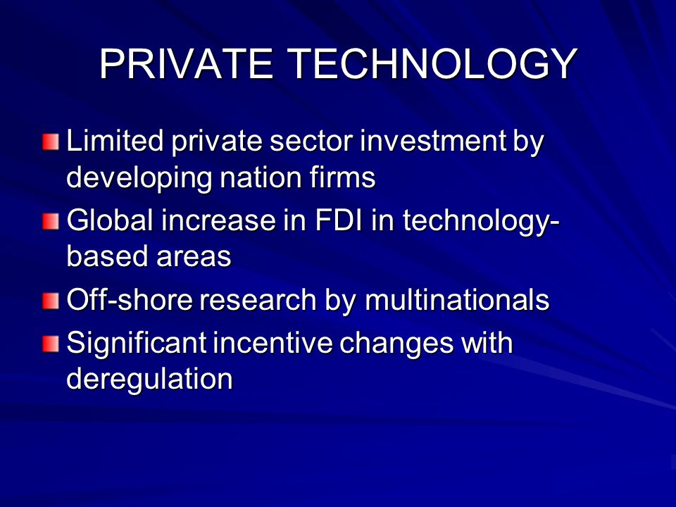 PRIVATE TECHNOLOGY Limited private sector investment by developing nation firms Global increase in FDI in technology- based areas Off-shore research by multinationals Significant incentive changes with deregulation